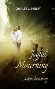 Joyful Mourning: A True Love Story ebook by Charles Pedley III