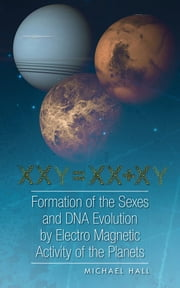 Formation of the Sexes and DNA Evolution by Electro Magnetic Activity of the Planets ebook by Michael Hall