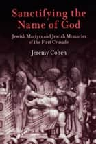 Sanctifying the Name of God ebook by Jeremy Cohen