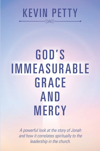 God'S Immeasurable Grace and Mercy - A Powerful Look at the Story of Jonah and How It Correlates Spiritually to the Leadership in the Church. ebook by Kevin Petty