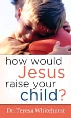 How Would Jesus Raise Your Child? ebook by Dr. Teresa Whitehurst