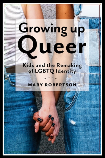 Growing Up Queer - Kids and the Remaking of LGBTQ Identity ebook by Mary Robertson
