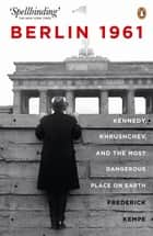 Berlin 1961: Kennedy, Khruschev, and the Most Dangerous Place on Earth ebook by Frederick Kempe