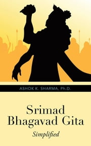 Srimad Bhagavad Gita - Simplified ebook by Ashok K. Sharma, Ph.D.