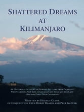 Shattered Dreams At Kilimanjaro - An historical account of German settlers from Palestine who started a new life in German East Africa during the late 19th and early 20th centuries. ebook by Helmut Glenk