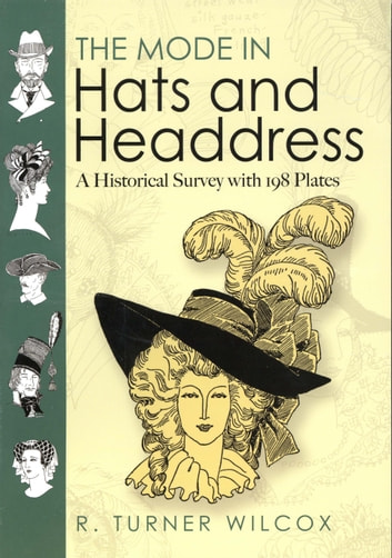 The Mode in Hats and Headdress - A Historical Survey with 198 Plates ebook by R. Turner Wilcox
