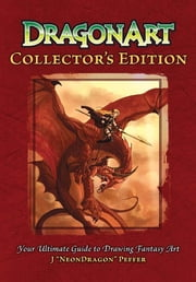 "DragonArt Collector's Edition: Your Ultimate Guide to Drawing Fantasy Art ebook by J. ""NeonDragon"" Peffer"