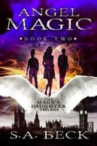 Angel Magic - The Mage's Daughter Trilogy, #2 ebook by S.A. Beck