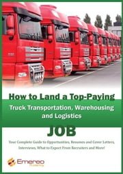 How to Land a Top-Paying Truck Transportation, Warehousing and Logistics Management Job: Your Complete Guide to Opportunities, Resumes and Cover Lette ebook by Andrews, Brad
