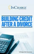 Building Credit After A Divorce ebook by InCharge Debt Solutions