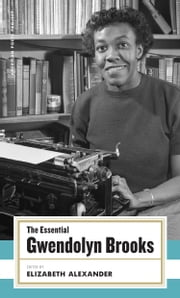 The Essential Gwendolyn Brooks - (American Poets Project #19) ebook by Gwendolyn Brooks, Elizabeth Alexander