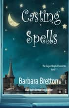 Casting Spells - The Sugar Maple Chronicles, #1 ebook by Barbara Bretton