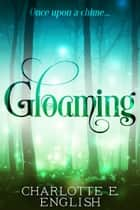 Gloaming - A Strange Tale of Enchantment ebook by Charlotte E. English