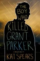 The Boy Who Killed Grant Parker - A Novel ebook by Kat Spears