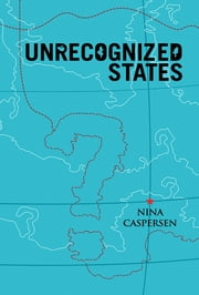 Unrecognized States - The Struggle for Sovereignty in the Modern International System ebook by Nina Caspersen