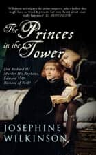 The Princes in the Tower - Did Richard III Murder His Nephews, Edward V & Richard of York? ebook by Josephine Wilkinson