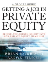 Getting a Job in Private Equity - Behind the Scenes Insight into How Private Equity Funds Hire ebook by Brian Korb,Aaron Finkel
