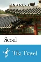 Seoul (South Korea) Travel Guide - Tiki Travel ekitaplar by Tiki Travel