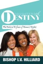 Daughters of Destiny - The Biblical Defense of Women's Rights ebook by Bishop I.V. Hilliard