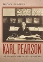 Karl Pearson - The Scientific Life in a Statistical Age ebook by Theodore M. Porter