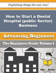 How to Start a Dental Hospital (public Sector) Business (Beginners Guide) ebook by Virgie Sasser,Sam Enrico