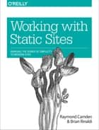 Working with Static Sites - Bringing the Power of Simplicity to Modern Sites ebook by Raymond Camden, Brian Rinaldi