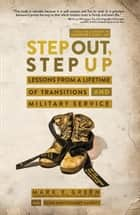 Step Out, Step Up - Lessons From a Lifetime of Transitions and Military Service ebook by Mark E. Green, Co-Author Echo Montgomery Garrett