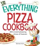 The Everything Pizza Cookbook: 300 Crowd-Pleasing Slices of Heaven ebook by Belinda Hulin