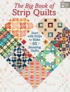 The Big Book of Strip Quilts - Start with Strips to Make 60 Stunning Quilts ebook by Karen M. Burns