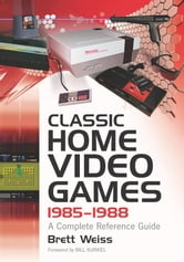 Classic Home Video Games, 1985-1988 - A Complete Reference Guide ebook by Brett Weiss