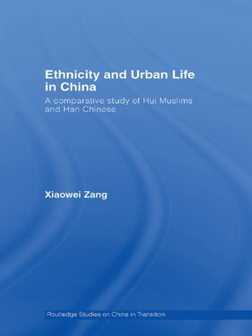 Ethnicity and Urban Life in China - A Comparative Study of Hui Muslims and Han Chinese ebook by Xiaowei Zang
