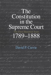 The Constitution in the Supreme Court - The First Hundred Years, 1789-1888 ebook by David P. Currie