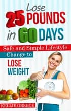 Lose 25 Pounds in 60 Days ebook by Kellie Greece