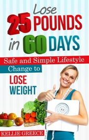 Lose 25 Pounds in 60 Days - Safe and Simple Lifestyle Change to Lose Weight ebook by Kellie Greece