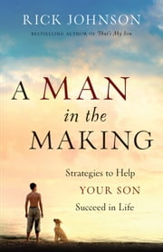 A Man in the Making - Strategies to Help Your Son Succeed in Life ebook by Rick Johnson