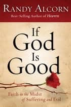 If God Is Good: Faith in the Midst of Suffering and Evil - Faith in the Midst of Suffering and Evil ebook by Randy Alcorn