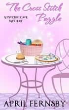 The Cross Stitch Puzzle - A Psychic Cafe Mystery, #5 ebook by April Fernsby
