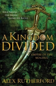 A Kingdom Divided - Empire of the Moghul ebook by Alex Rutherford