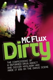 Dirty - The confessions of a reformed drug addict and soccer hooligan who made it big on the dance scene ebook by M C Flux