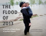 The Flood of 2013 - A Summer of Angry Rivers in Southern Alberta ebook by Calgary Herald,Naheed Nenshi