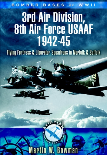 Bomber Bases of World War II, 3rd Air Division 8th Air Force USAF 1942-45 - Flying Fortress and Liberator Squadrons in Norfolk and Suffolk ebook by Martin   Bowman