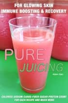 51 Juicing Recipes: Pure Juicing for Glowing Skin, Immune Boosting and Recovery: Calories-Sodium-Carbs-Fiber-Sugar-Protein Count For Each Recipe And Much More ebook by Adam Zaer