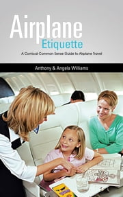 Airplane Etiquette - A Comical Common Sense Guide to Airplane Travel ebook by Anthony & Angela Williams