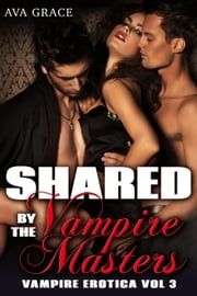 Shared By The Vampire Masters - Vampire Erotica, #3 ebook by Ava Grace