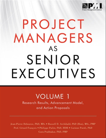 Project Managers as Senior Executives - Research Results, Advancement Model, and Action ebook by Russell D. Archibald, PhD (Hon), Msc, PMP,Jean-Pierre Debourse, PhD, MPM