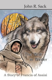 The Wolf in Winter: A Story of Francis of Assisi ebook by John Richard Sack