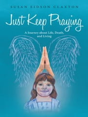Just Keep Praying: - A Journey about Life, Death, and Living ebook by Susan Eidson Claxton
