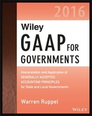 Wiley GAAP for Governments 2016: Interpretation and Application of Generally Accepted Accounting Principles for State and Local Governments ebook by Warren Ruppel