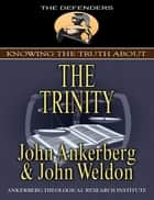 Knowing the Truth About the Trinity ebook by John Ankerberg, John G. Weldon