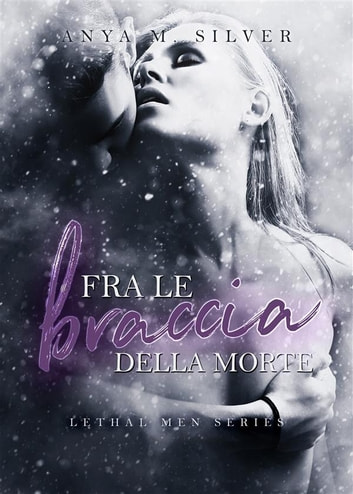 Fra le braccia della morte (Lethal Men, #4.5) ebook by Anya M. Silver
